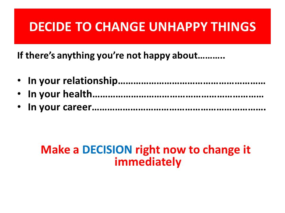 DECIDE TO CHANGE UNHAPPY THINGS