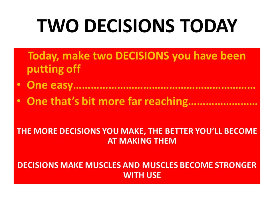 TWO DECISIONS TODAY Today, make two DECISIONS you have been putting off. One easy………………………………………………………