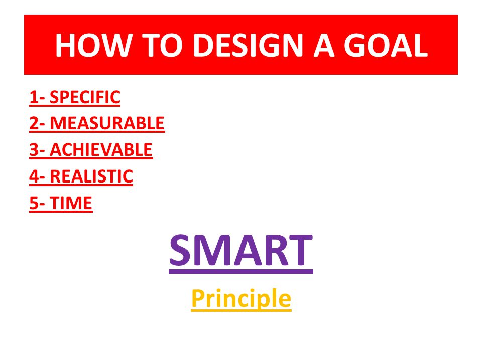 SMART HOW TO DESIGN A GOAL Principle 1- SPECIFIC 2- MEASURABLE