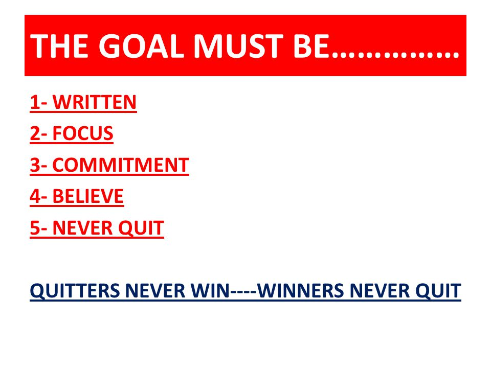 THE GOAL MUST BE…………… 1- WRITTEN 2- FOCUS 3- COMMITMENT 4- BELIEVE 5- NEVER QUIT QUITTERS NEVER WIN----WINNERS NEVER QUIT