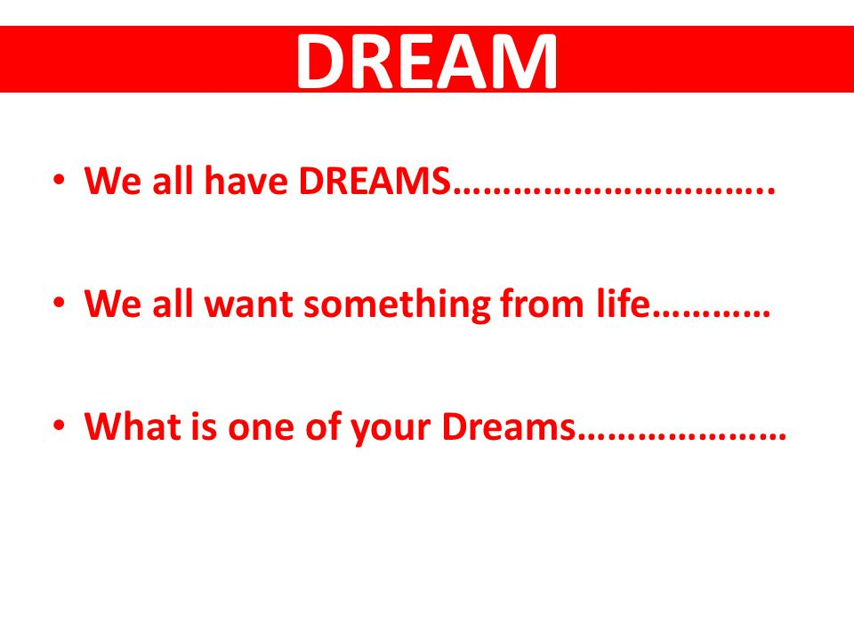 DREAM We all have DREAMS…………………………..
