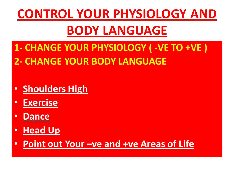 CONTROL YOUR PHYSIOLOGY AND BODY LANGUAGE