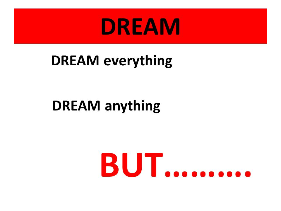 DREAM DREAM everything DREAM anything BUT……….