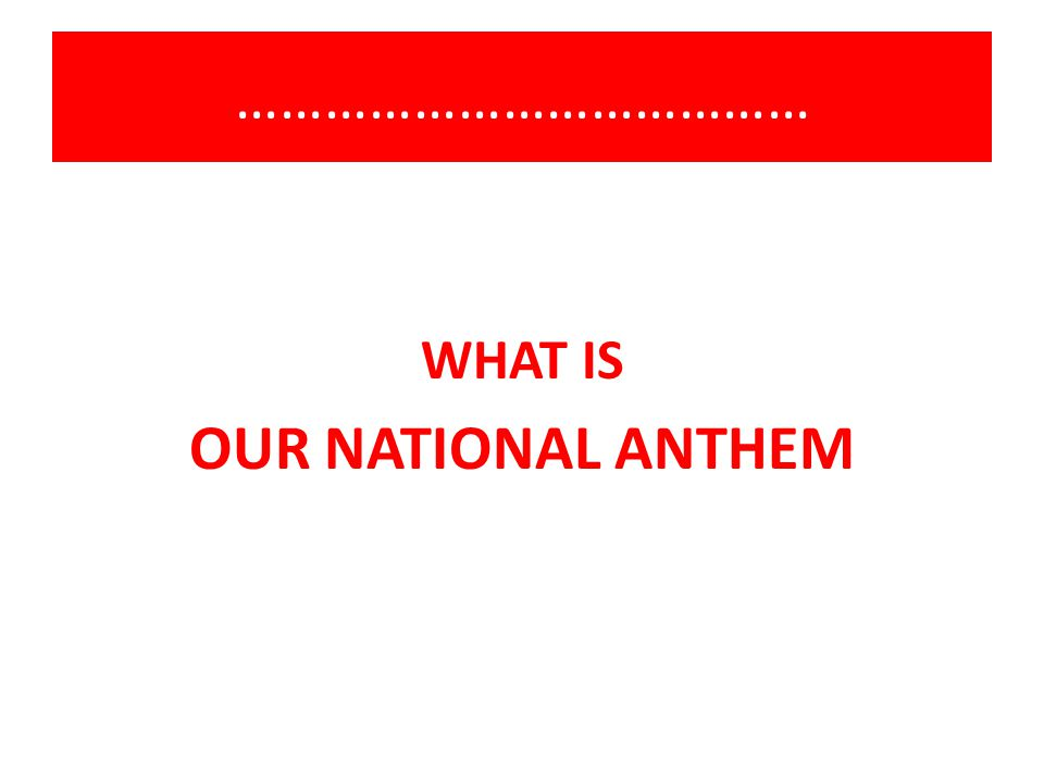 ………………………………… WHAT IS OUR NATIONAL ANTHEM