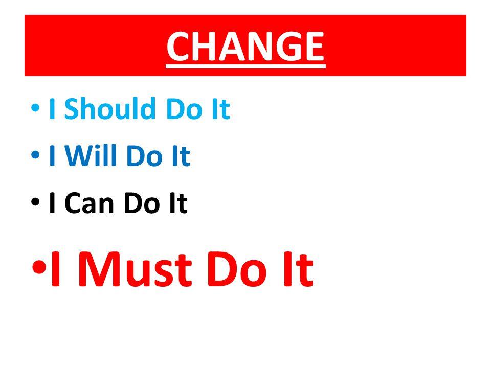 CHANGE I Should Do It I Will Do It I Can Do It I Must Do It