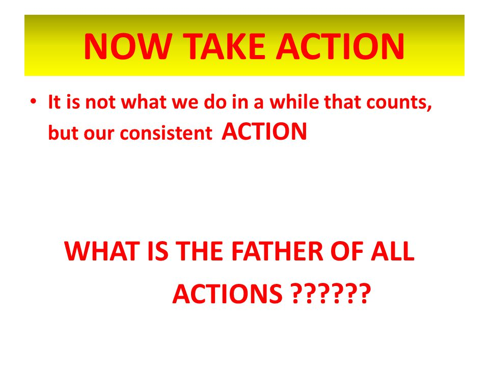 NOW TAKE ACTION WHAT IS THE FATHER OF ALL ACTIONS