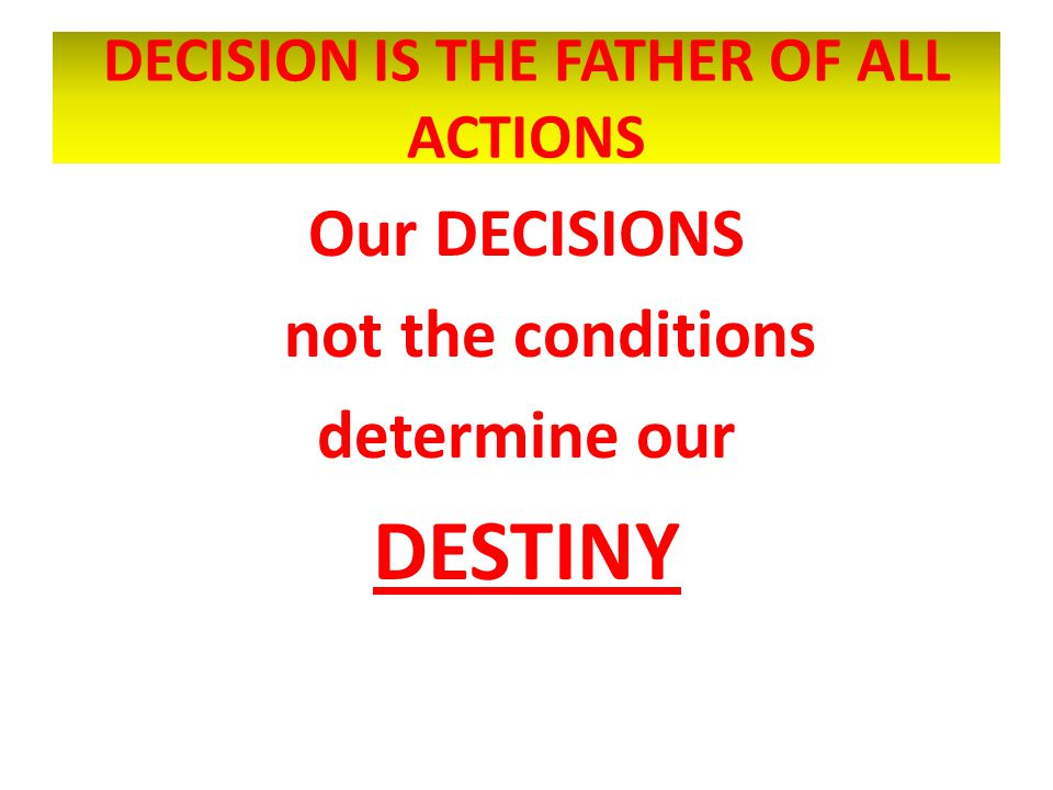 DECISION IS THE FATHER OF ALL ACTIONS