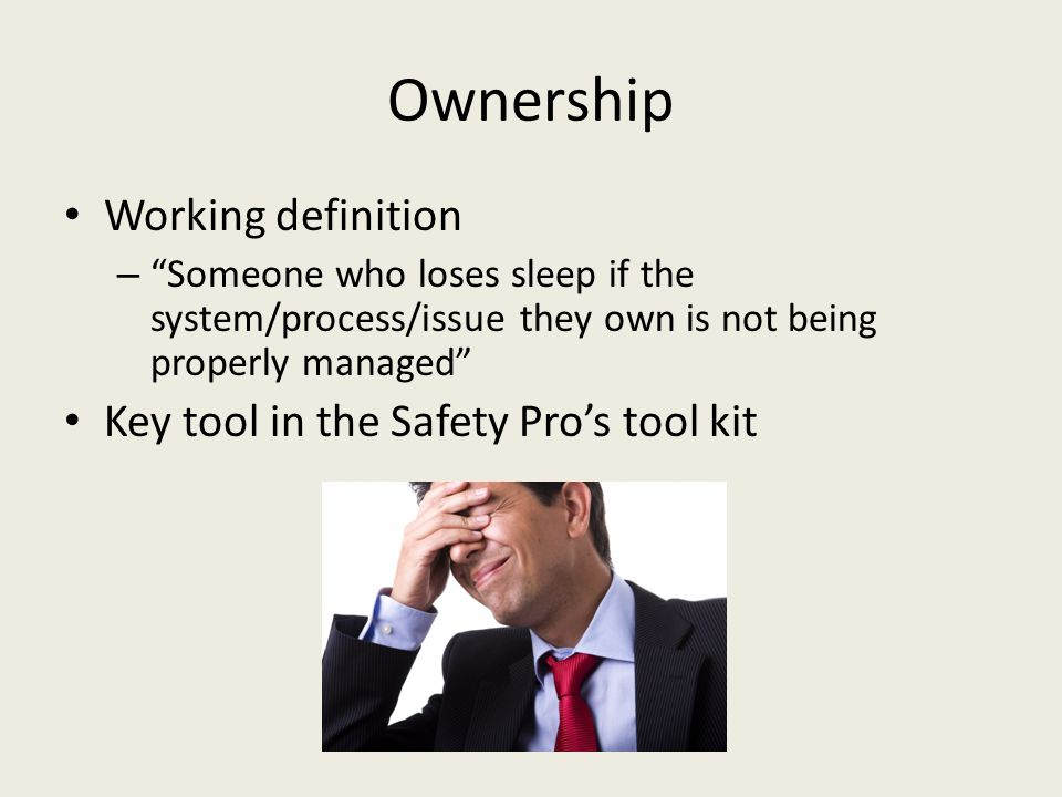 Ownership Working definition Key tool in the Safety Pro's tool kit