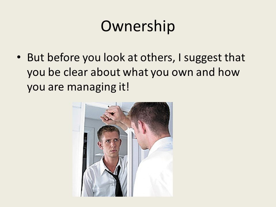 Ownership But before you look at others, I suggest that you be clear about what you own and how you are managing it!