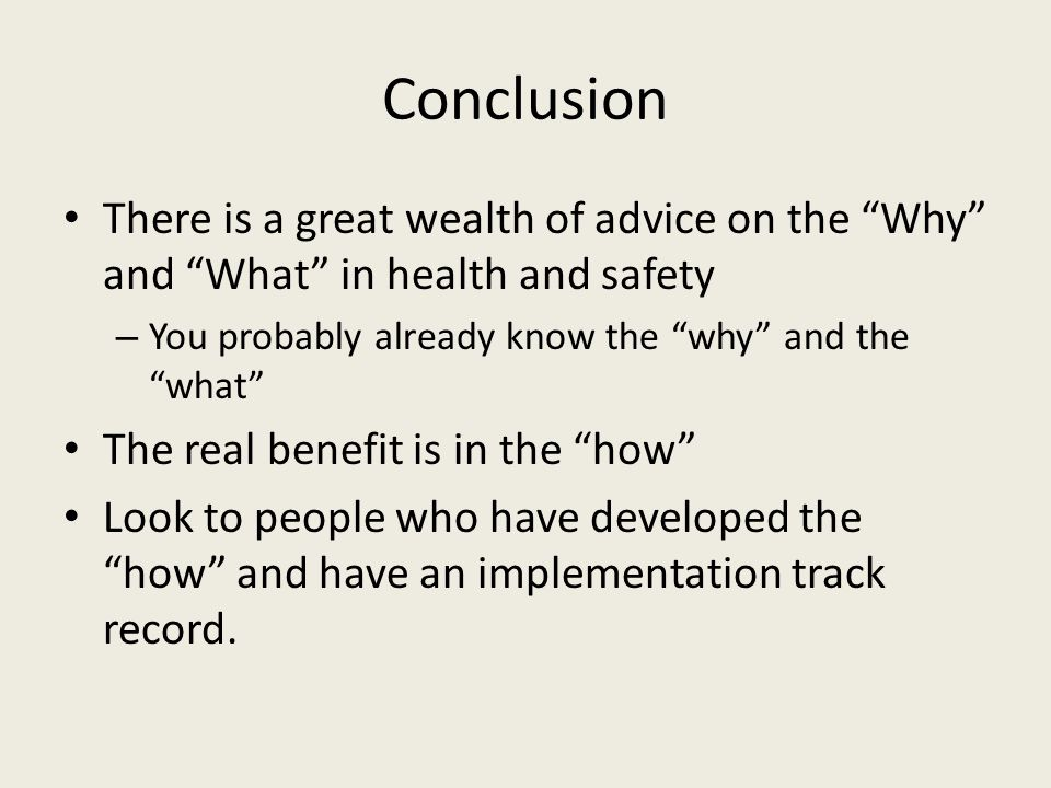 Conclusion There is a great wealth of advice on the Why and What in health and safety. You probably already know the why and the what