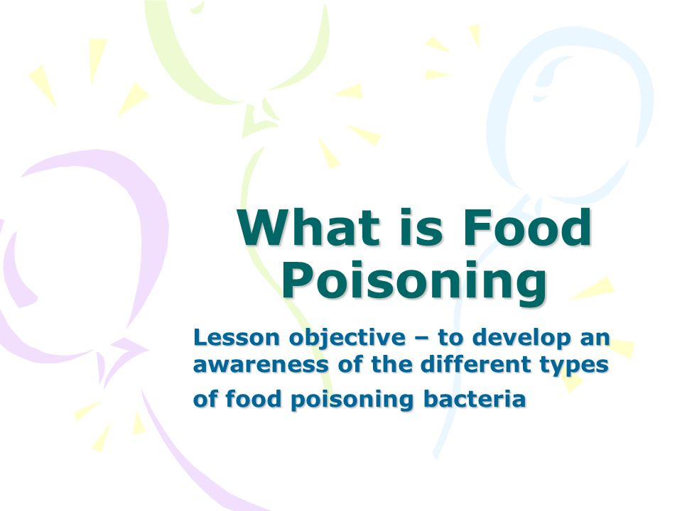 What is Food PoisoningLesson objective – to develop an awareness of the different types of food poisoning bacteria.