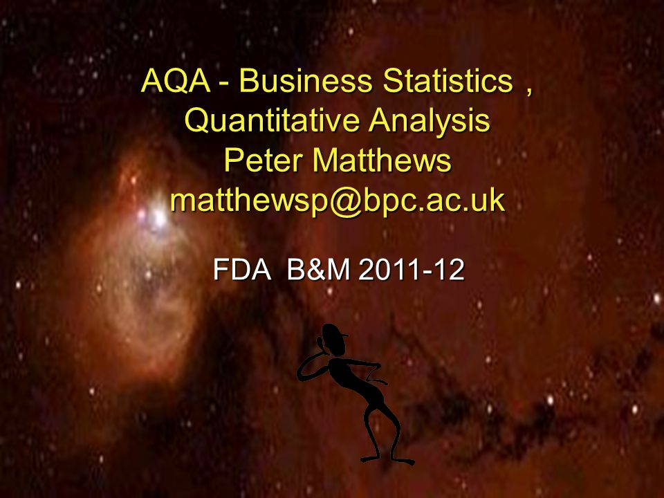 AQA - Business Statistics , Quantitative Analysis Peter Matthews matthewsp@bpc.ac.uk