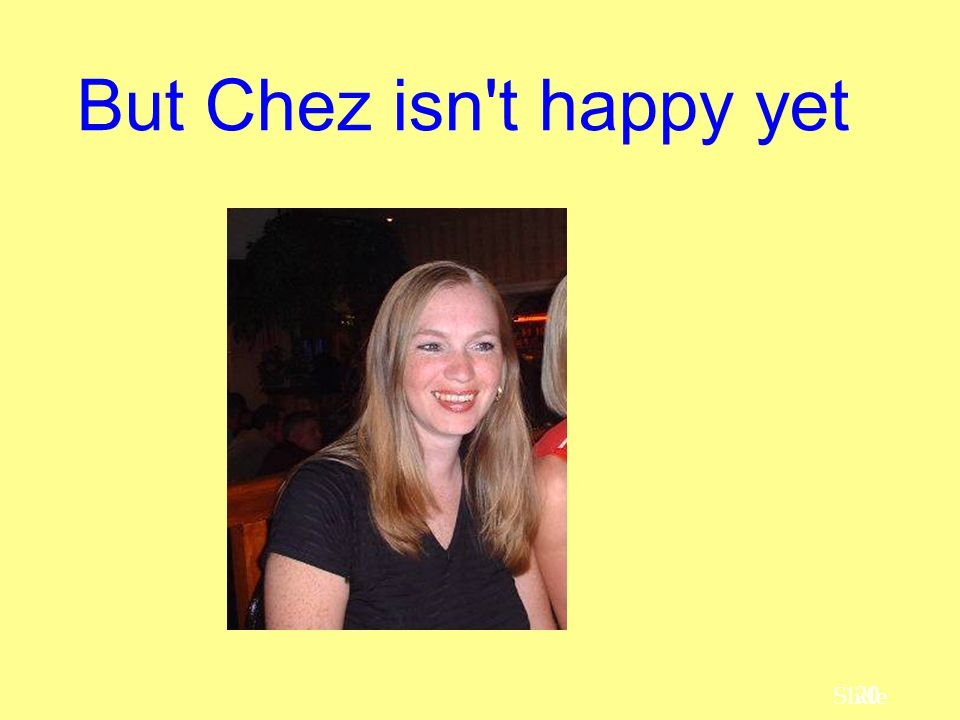But Chez isn t happy yet