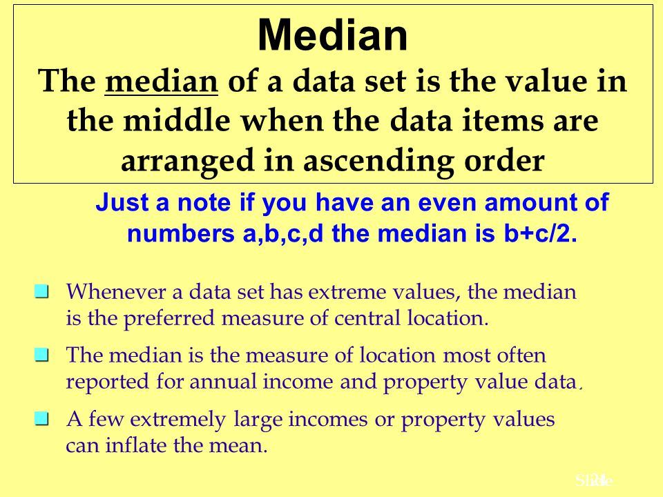 Median The median of a data set is the value in the middle when the data items are arranged in ascending order