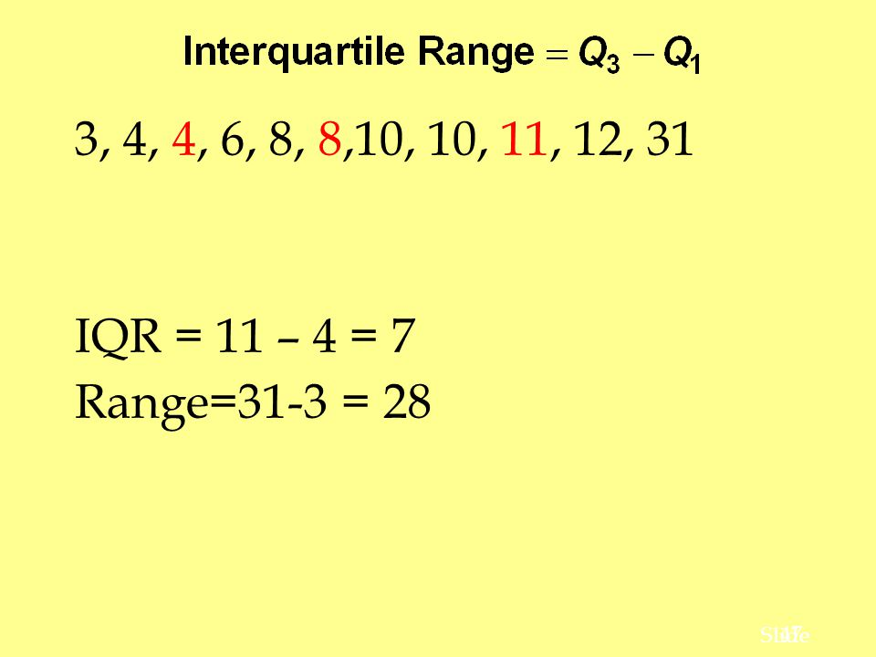 3, 4, 4, 6, 8, 8,10, 10, 11, 12, 31 IQR = 11 – 4 = 7 Range=31-3 = 28