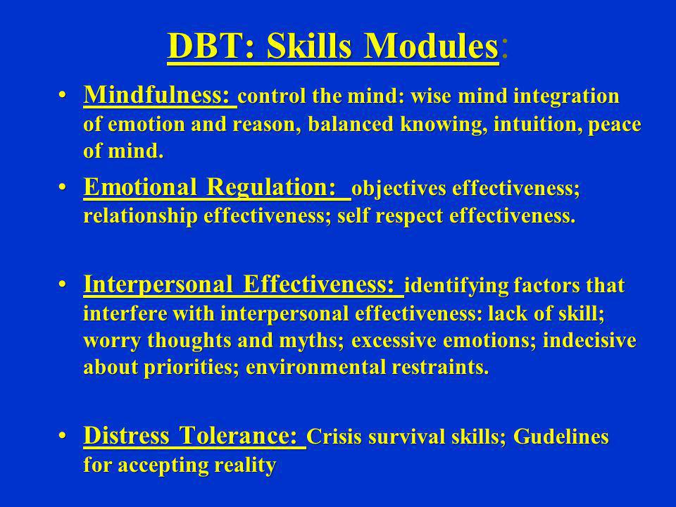 DBT: Skills Modules: Mindfulness: control the mind: wise mind integration of emotion and reason, balanced knowing, intuition, peace of mind.