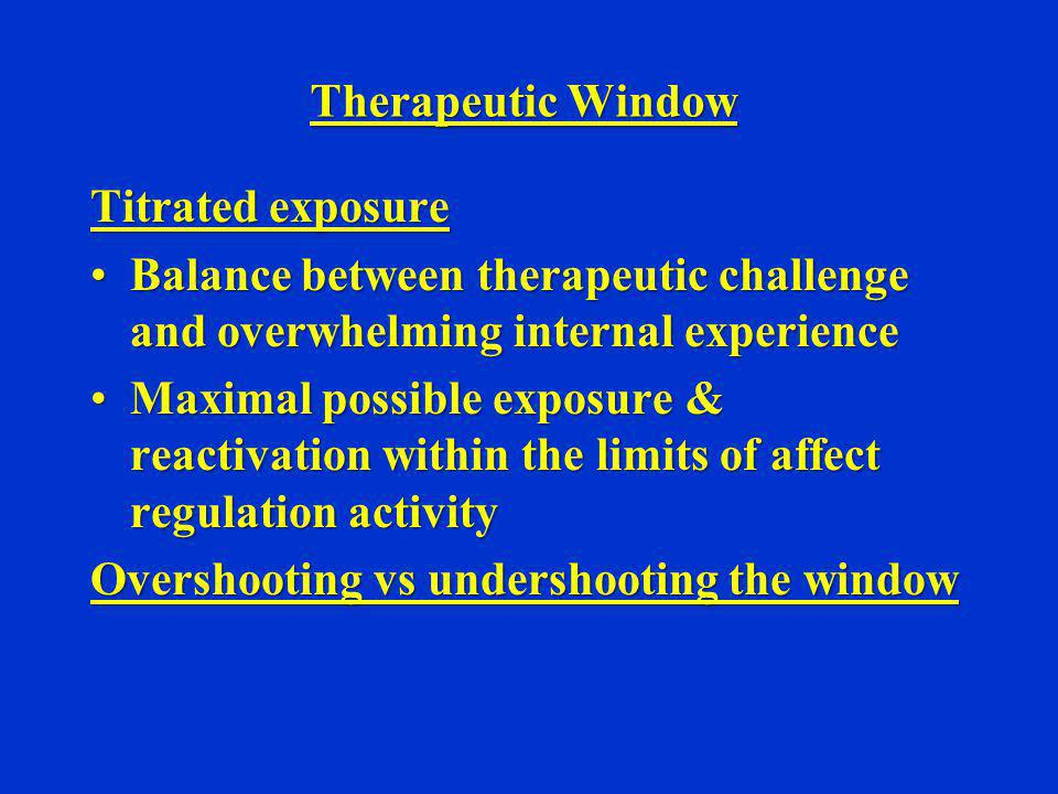 Therapeutic Window Titrated exposure. Balance between therapeutic challenge and overwhelming internal experience.