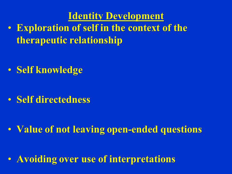 Identity Development Exploration of self in the context of the therapeutic relationship. Self knowledge.