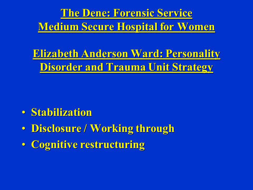 The Dene: Forensic Service Medium Secure Hospital for Women Elizabeth Anderson Ward: Personality Disorder and Trauma Unit Strategy