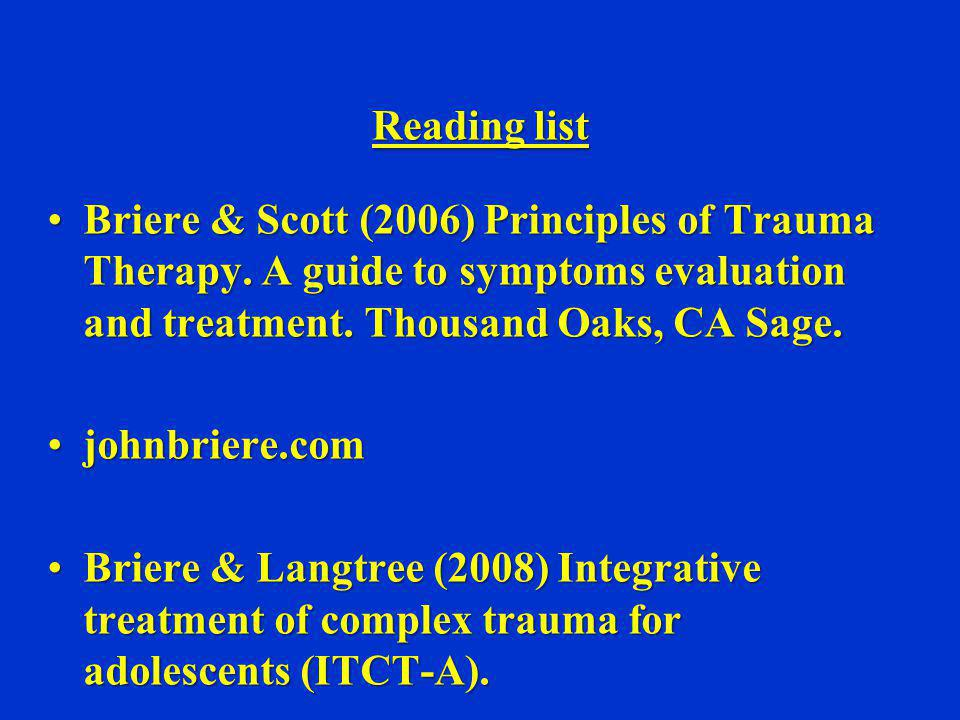 Reading list Briere & Scott (2006) Principles of Trauma Therapy. A guide to symptoms evaluation and treatment. Thousand Oaks, CA Sage.