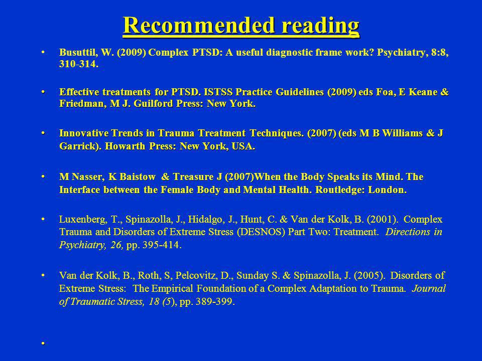 Recommended reading Busuttil, W. (2009) Complex PTSD: A useful diagnostic frame work Psychiatry, 8:8, 310-314.
