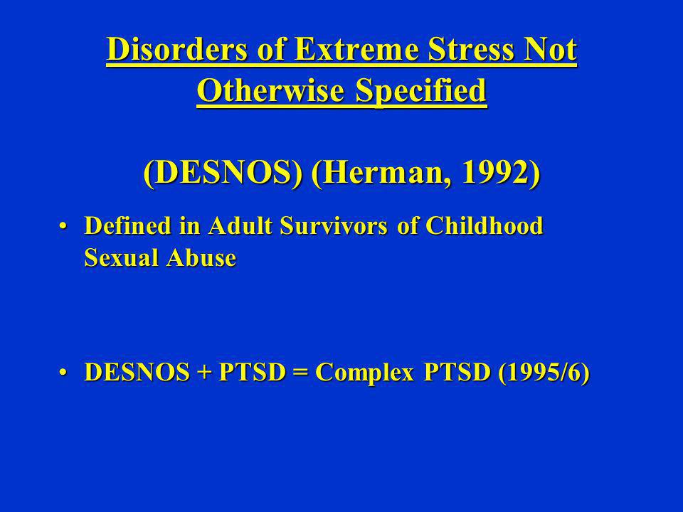 Disorders of Extreme Stress Not Otherwise Specified (DESNOS) (Herman, 1992)