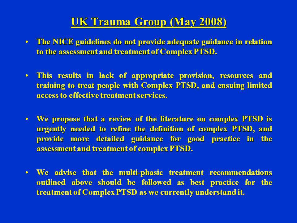 UK Trauma Group (May 2008) The NICE guidelines do not provide adequate guidance in relation to the assessment and treatment of Complex PTSD.