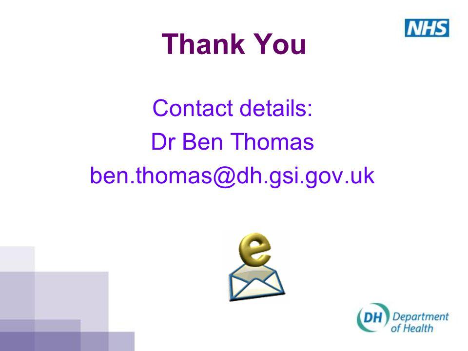 Thank You Contact details: Dr Ben Thomas ben.thomas@dh.gsi.gov.uk