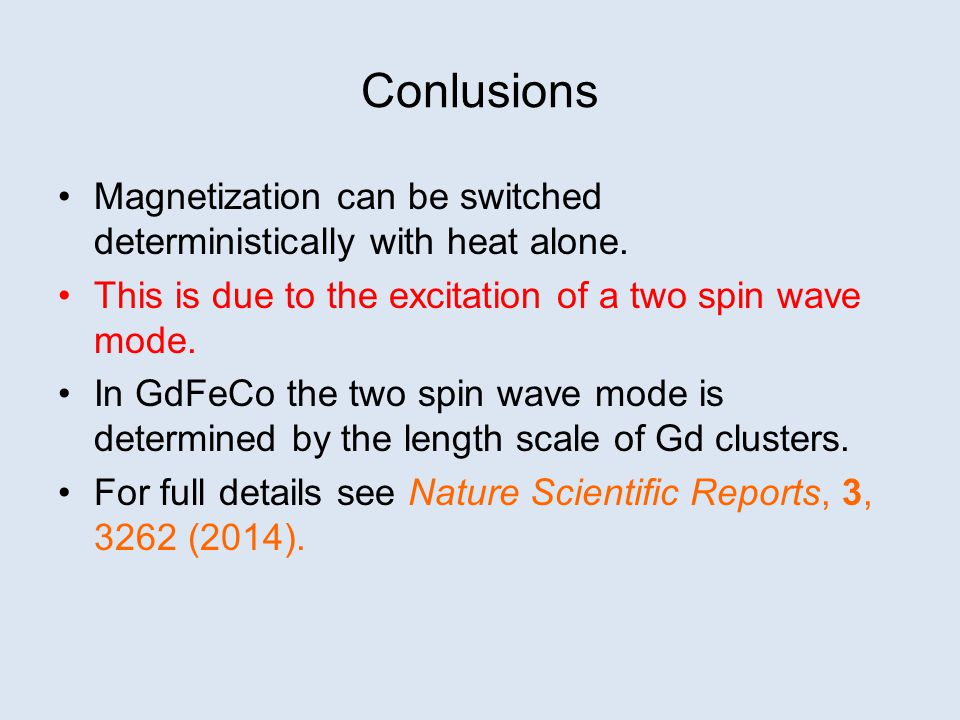 Conlusions Magnetization can be switched deterministically with heat alone. This is due to the excitation of a two spin wave mode.