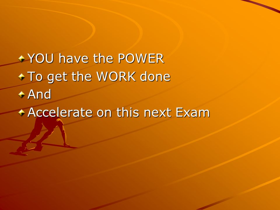 YOU have the POWER To get the WORK done And Accelerate on this next Exam