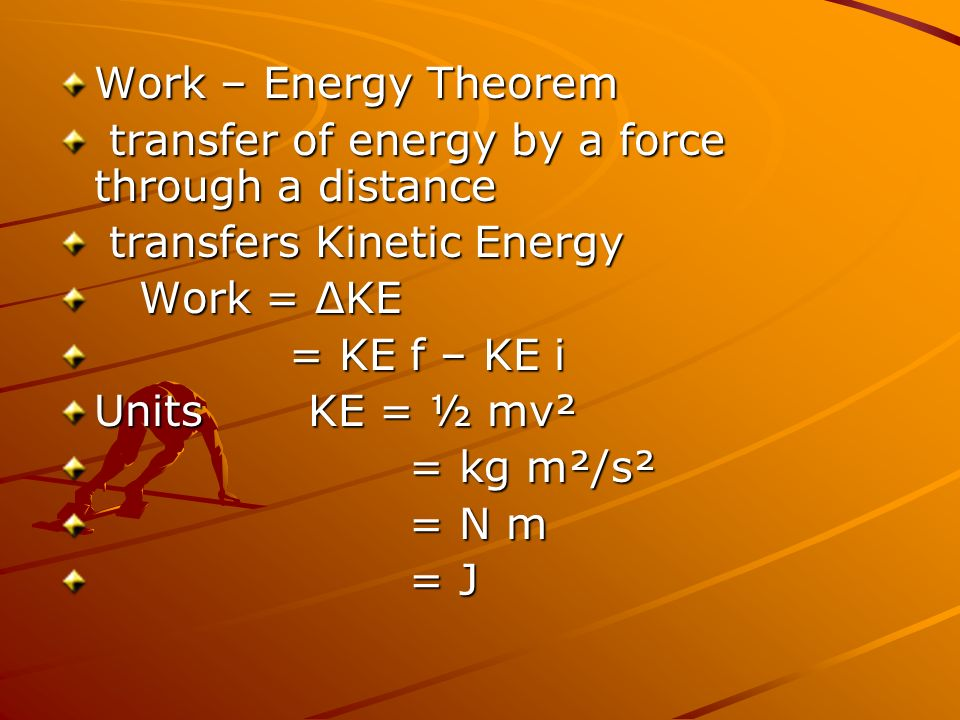 Work – Energy Theorem transfer of energy by a force through a distance. transfers Kinetic Energy. Work = ΔKE.