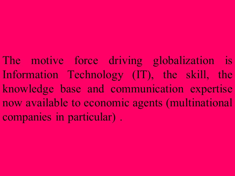 The motive force driving globalization is Information Technology (IT), the skill, the knowledge base and communication expertise now available to economic agents (multinational companies in particular) .