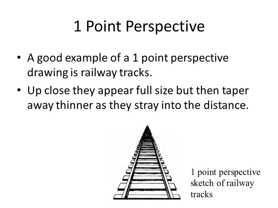 1 Point Perspective A good example of a 1 point perspective drawing is railway tracks.