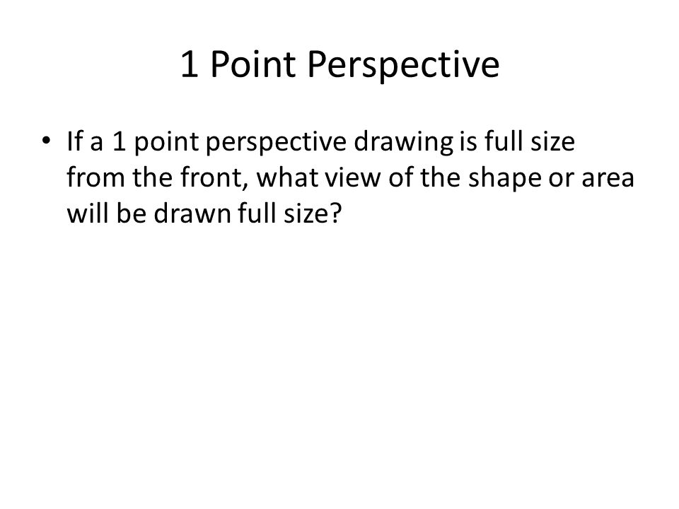 1 Point Perspective If a 1 point perspective drawing is full size from the front, what view of the shape or area will be drawn full size