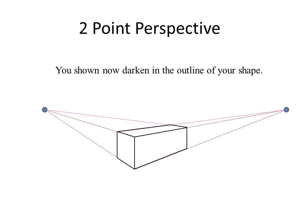 2 Point Perspective You shown now darken in the outline of your shape.
