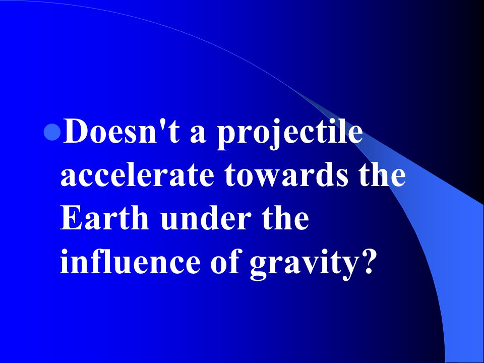 Doesn t a projectile accelerate towards the Earth under the influence of gravity