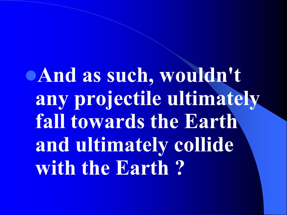 And as such, wouldn t any projectile ultimately fall towards the Earth and ultimately collide with the Earth