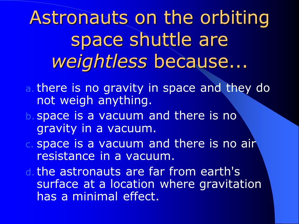Astronauts on the orbiting space shuttle are weightless because...