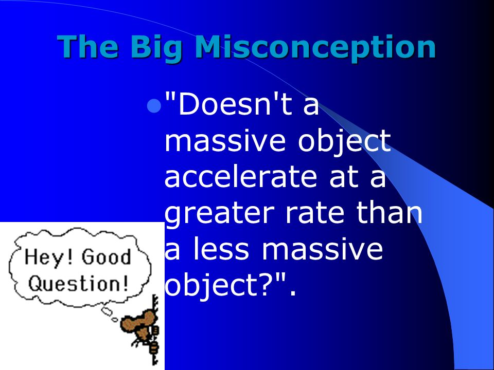 The Big Misconception Doesn t a massive object accelerate at a greater rate than a less massive object .