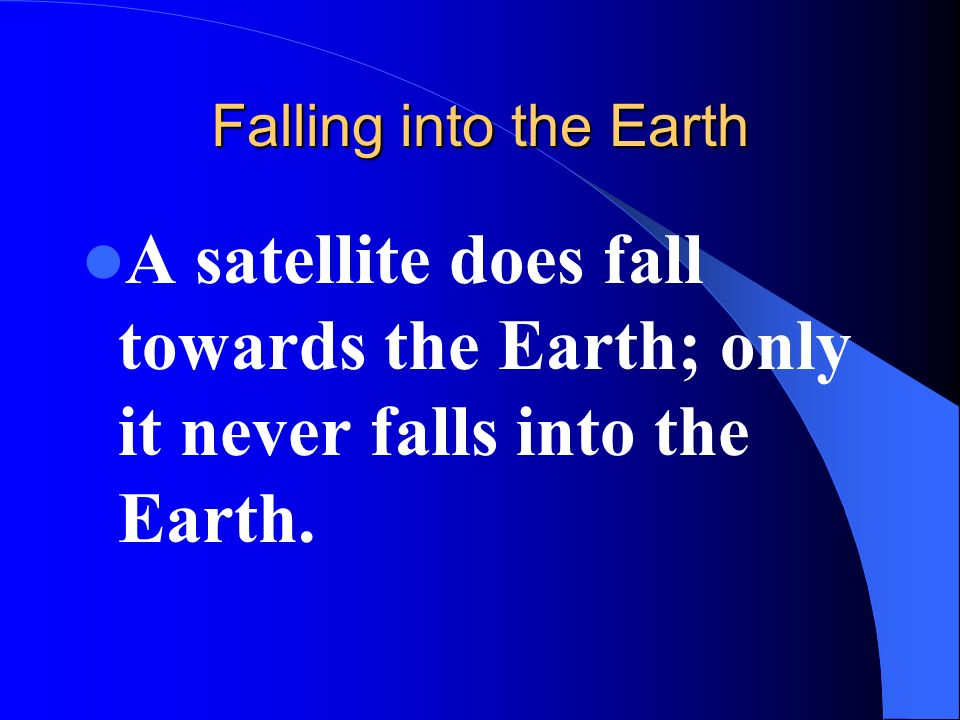 Falling into the Earth A satellite does fall towards the Earth; only it never falls into the Earth.