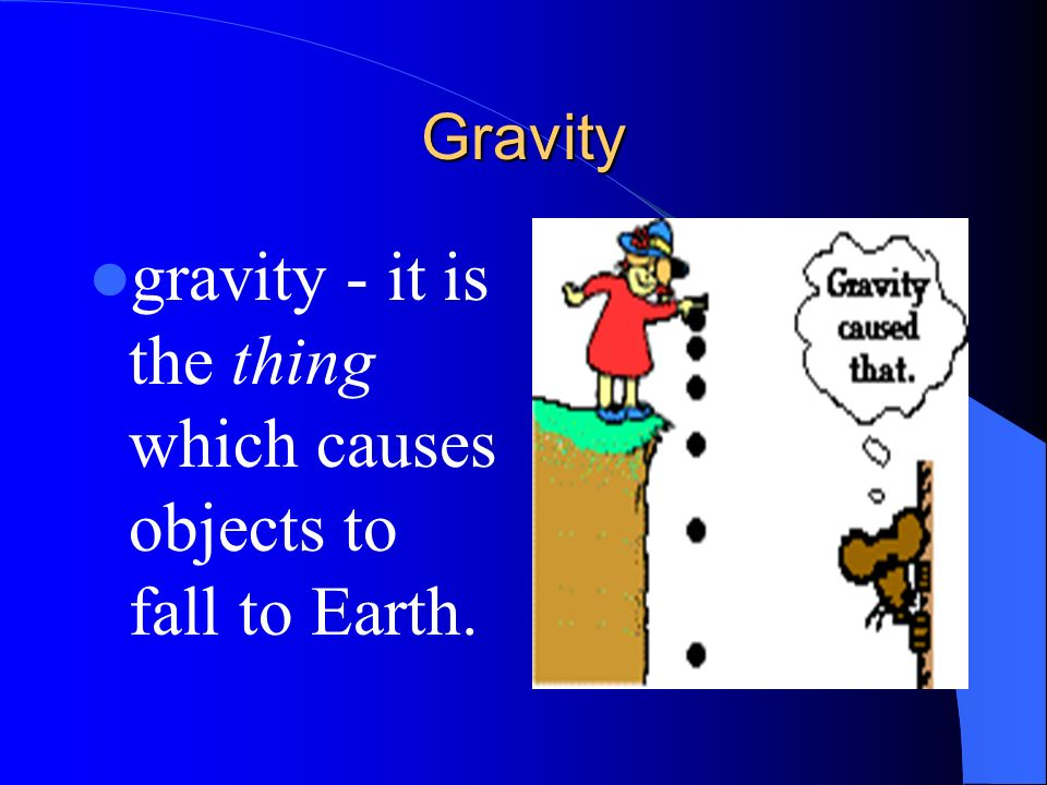 gravity - it is the thing which causes objects to fall to Earth.