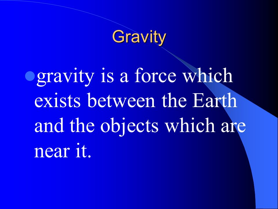 Gravity gravity is a force which exists between the Earth and the objects which are near it.