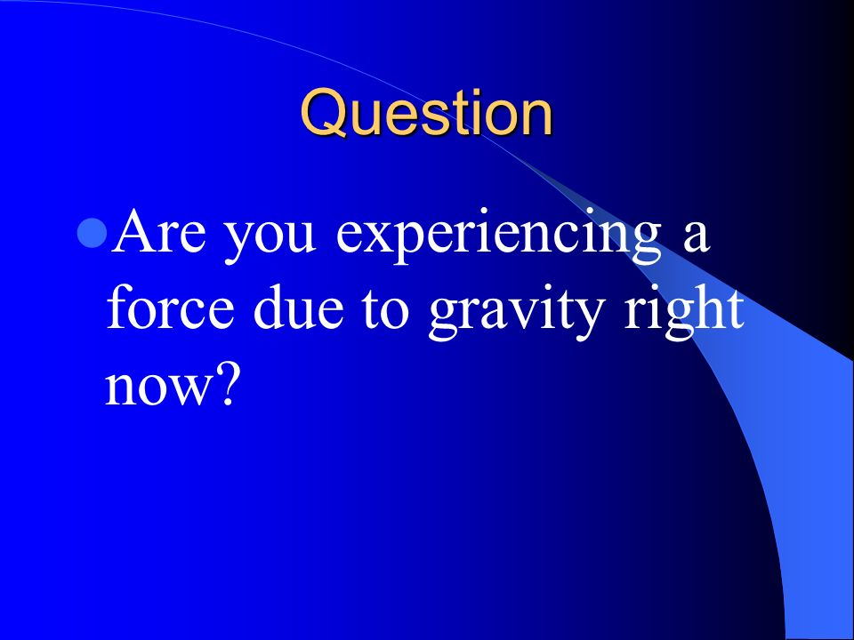 Question Are you experiencing a force due to gravity right now