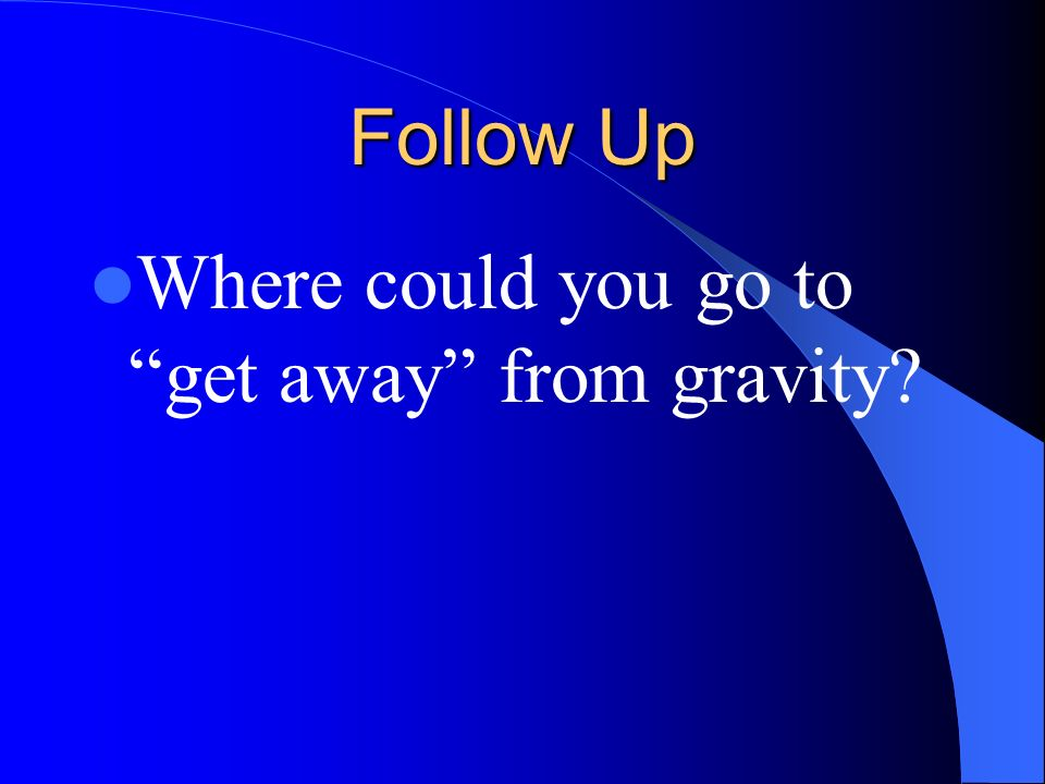 Follow Up Where could you go to get away from gravity