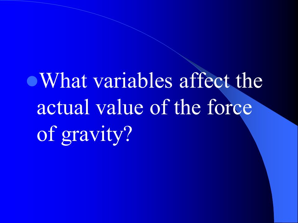 What variables affect the actual value of the force of gravity