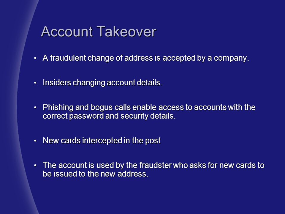 Account Takeover A fraudulent change of address is accepted by a company. Insiders changing account details.