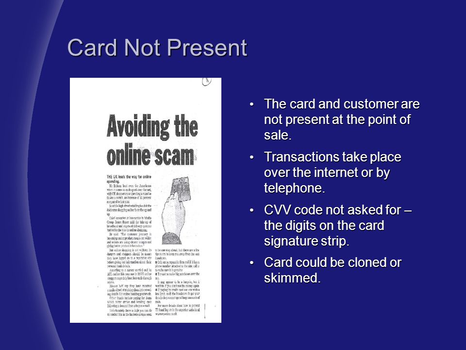 Card Not Present The card and customer are not present at the point of sale. Transactions take place over the internet or by telephone.