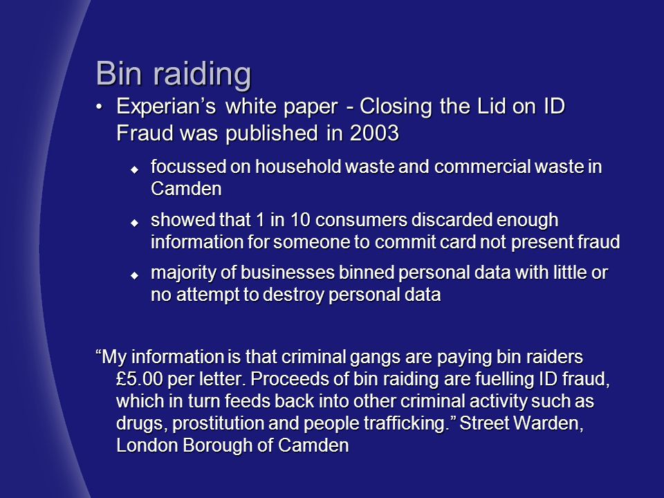 Bin raiding Experian's white paper - Closing the Lid on ID Fraud was published in 2003. focussed on household waste and commercial waste in Camden.