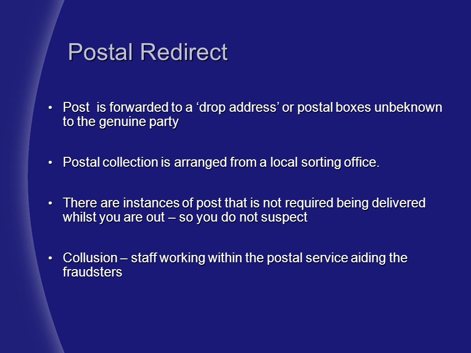 Postal Redirect Post is forwarded to a 'drop address' or postal boxes unbeknown to the genuine party.