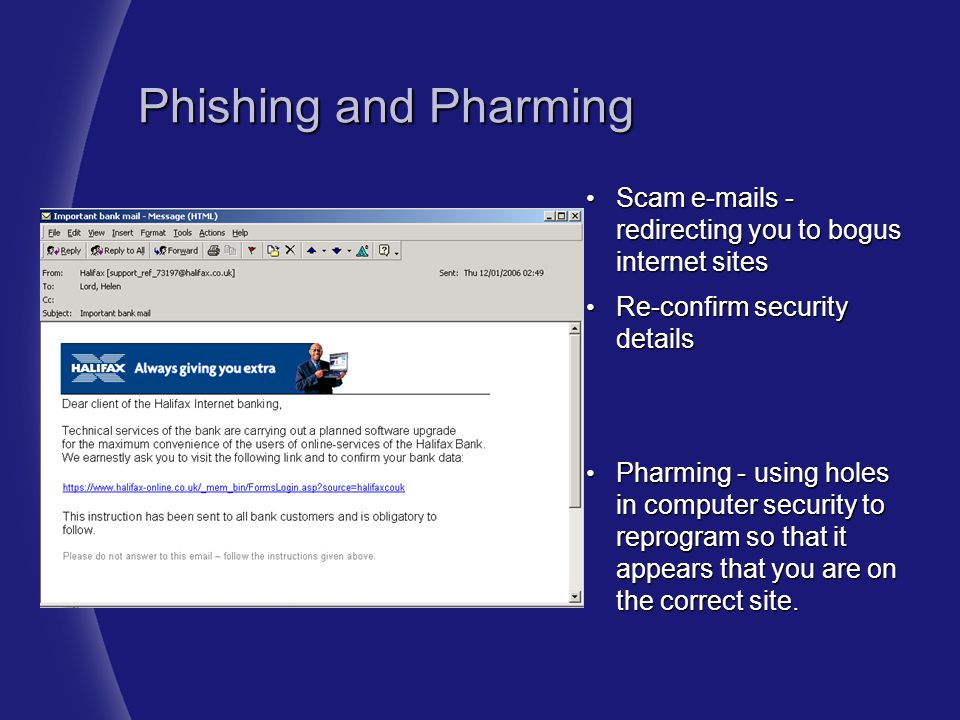 Phishing and Pharming Scam e-mails - redirecting you to bogus internet sites. Re-confirm security details.